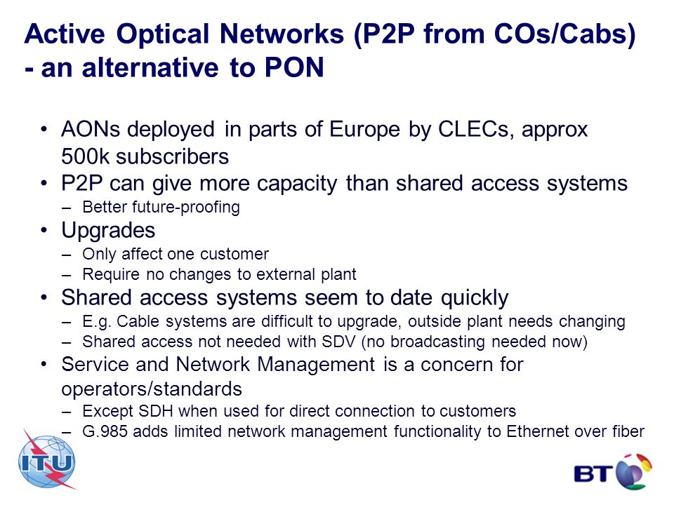 Active Optical Networks (P2P from COs/Cabs) - an alternative to PON AONs deployed in parts of Europe by CLECs, approx 500k subscribers P2P can give mo