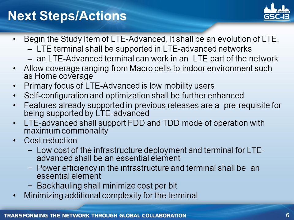 6 Next Steps/Actions Begin the Study Item of LTE-Advanced, It shall be an evolution of LTE. –LTE terminal shall be supported in LTE-advanced networks