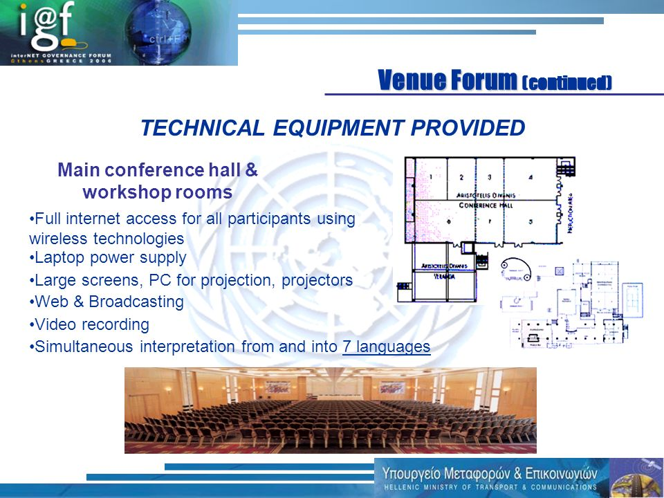 Full internet access for all participants using wireless technologies Laptop power supply Main conference hall & workshop rooms TECHNICAL EQUIPMENT PROVIDED Large screens, PC for projection, projectors Web & Broadcasting Simultaneous interpretation from and into 7 languages Venue Forum (continued) Video recording