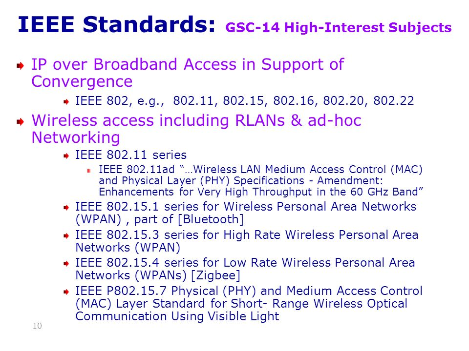 IEEE Standards: GSC-14 High-Interest Subjects IP over Broadband Access in Support of Convergence IEEE 802, e.g., 802.11, 802.15, 802.16, 802.20, 802.22 Wireless access including RLANs & ad-hoc Networking IEEE 802.11 series IEEE 802.11ad …Wireless LAN Medium Access Control (MAC) and Physical Layer (PHY) Specifications - Amendment: Enhancements for Very High Throughput in the 60 GHz Band IEEE 802.15.1 series for Wireless Personal Area Networks (WPAN), part of [Bluetooth] IEEE 802.15.3 series for High Rate Wireless Personal Area Networks (WPAN) IEEE 802.15.4 series for Low Rate Wireless Personal Area Networks (WPANs) [Zigbee] IEEE P802.15.7 Physical (PHY) and Medium Access Control (MAC) Layer Standard for Short- Range Wireless Optical Communication Using Visible Light 10