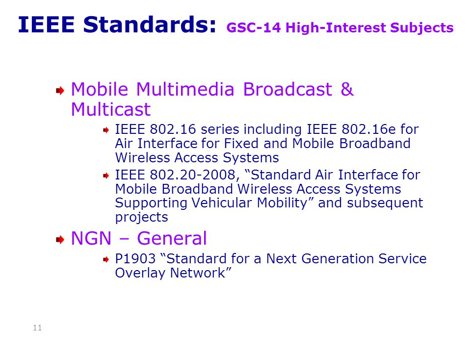 IEEE Standards: GSC-14 High-Interest Subjects Mobile Multimedia Broadcast & Multicast IEEE 802.16 series including IEEE 802.16e for Air Interface for Fixed and Mobile Broadband Wireless Access Systems IEEE 802.20-2008, Standard Air Interface for Mobile Broadband Wireless Access Systems Supporting Vehicular Mobility and subsequent projects NGN – General P1903 Standard for a Next Generation Service Overlay Network 11