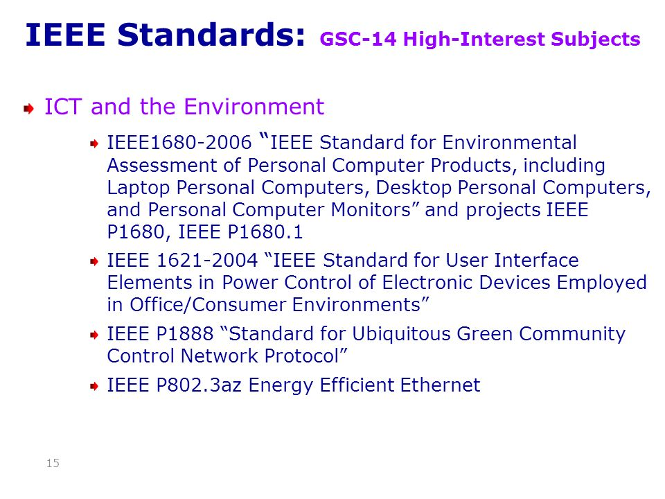IEEE Standards: GSC-14 High-Interest Subjects ICT and the Environment IEEE1680-2006 IEEE Standard for Environmental Assessment of Personal Computer Products, including Laptop Personal Computers, Desktop Personal Computers, and Personal Computer Monitors and projects IEEE P1680, IEEE P1680.1 IEEE 1621-2004 IEEE Standard for User Interface Elements in Power Control of Electronic Devices Employed in Office/Consumer Environments IEEE P1888 Standard for Ubiquitous Green Community Control Network Protocol IEEE P802.3az Energy Efficient Ethernet 15