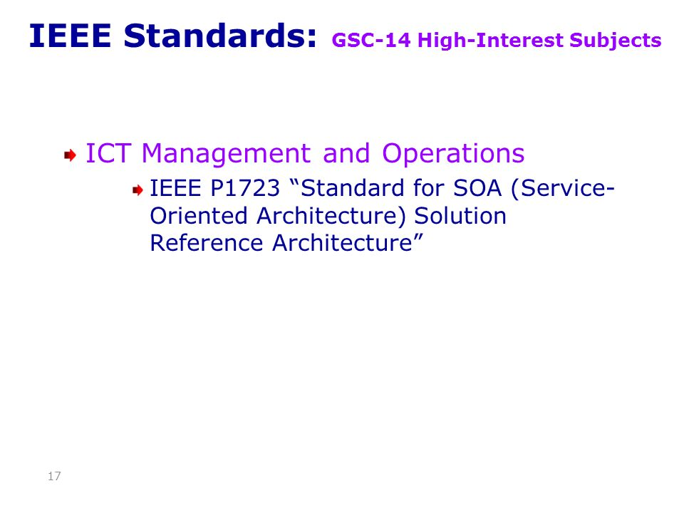 IEEE Standards: GSC-14 High-Interest Subjects ICT Management and Operations IEEE P1723 Standard for SOA (Service- Oriented Architecture) Solution Reference Architecture 17