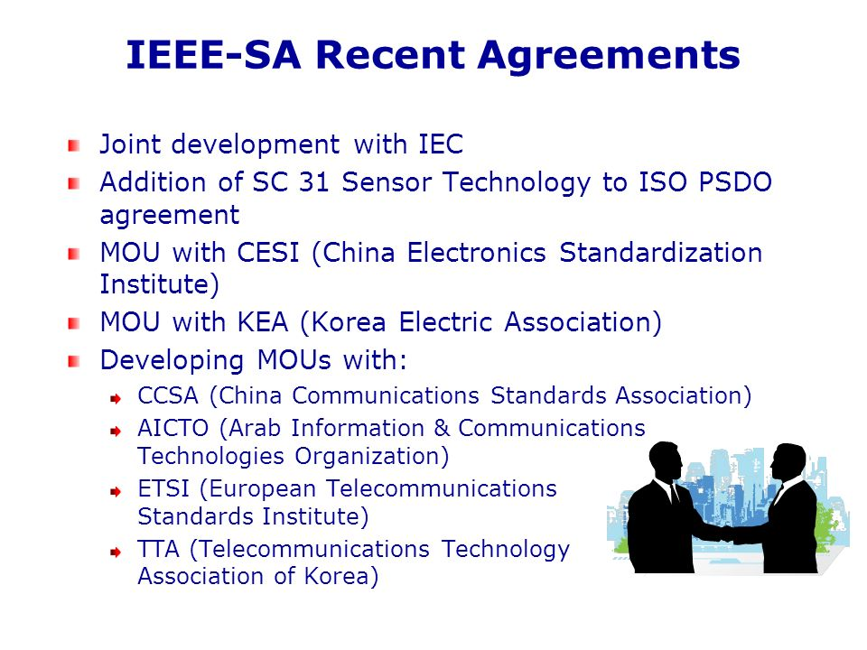 IEEE-SA Recent Agreements Joint development with IEC Addition of SC 31 Sensor Technology to ISO PSDO agreement MOU with CESI (China Electronics Standardization Institute) MOU with KEA (Korea Electric Association) Developing MOUs with: CCSA (China Communications Standards Association) AICTO (Arab Information & Communications Technologies Organization) ETSI (European Telecommunications Standards Institute) TTA (Telecommunications Technology Association of Korea)