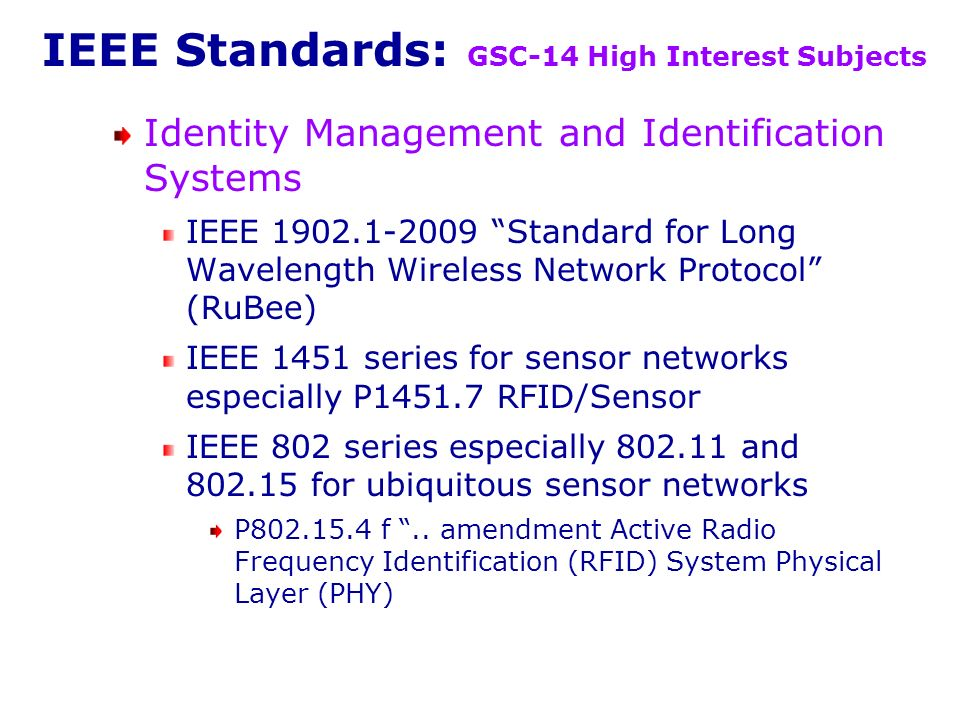 IEEE Standards: GSC-14 High Interest Subjects Identity Management and Identification Systems IEEE 1902.1-2009 Standard for Long Wavelength Wireless Network Protocol (RuBee) IEEE 1451 series for sensor networks especially P1451.7 RFID/Sensor IEEE 802 series especially 802.11 and 802.15 for ubiquitous sensor networks P802.15.4 f..