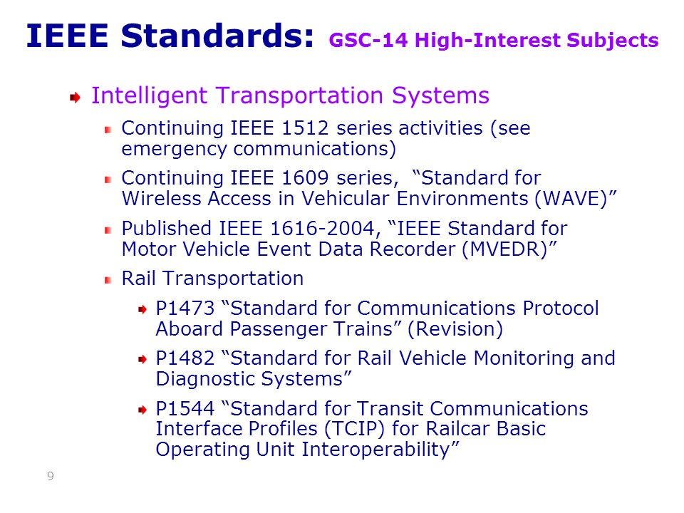 IEEE Standards: GSC-14 High-Interest Subjects Intelligent Transportation Systems Continuing IEEE 1512 series activities (see emergency communications) Continuing IEEE 1609 series, Standard for Wireless Access in Vehicular Environments (WAVE) Published IEEE 1616-2004, IEEE Standard for Motor Vehicle Event Data Recorder (MVEDR) Rail Transportation P1473 Standard for Communications Protocol Aboard Passenger Trains (Revision) P1482 Standard for Rail Vehicle Monitoring and Diagnostic Systems P1544 Standard for Transit Communications Interface Profiles (TCIP) for Railcar Basic Operating Unit Interoperability 9