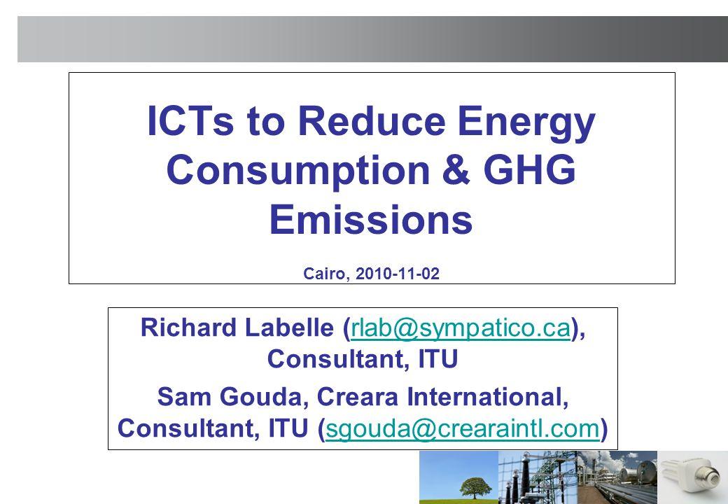 ICTs to Reduce Energy Consumption & GHG Emissions Cairo, 2010-11-02 Richard Labelle (rlab@sympatico.ca), Consultant, ITUrlab@sympatico.ca Sam Gouda, Creara International, Consultant, ITU (sgouda@crearaintl.com)sgouda@crearaintl.com