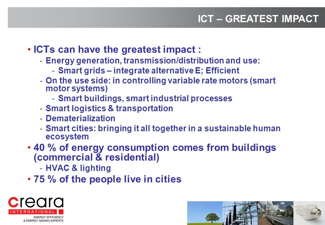 ICTs can have the greatest impact : -Energy generation, transmission/distribution and use: -Smart grids – integrate alternative E; Efficient -On the use side: in controlling variable rate motors (smart motor systems) -Smart buildings, smart industrial processes -Smart logistics & transportation -Dematerialization -Smart cities: bringing it all together in a sustainable human ecosystem 40 % of energy consumption comes from buildings (commercial & residential) -HVAC & lighting 75 % of the people live in cities ICT – GREATEST IMPACT