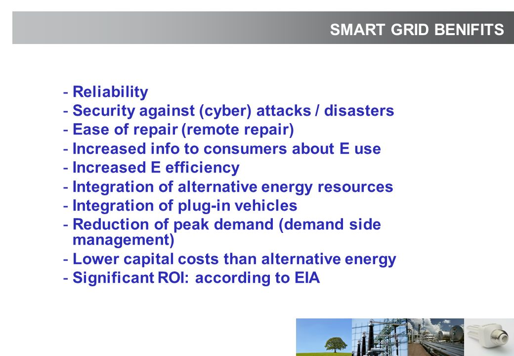 -Reliability -Security against (cyber) attacks / disasters -Ease of repair (remote repair) -Increased info to consumers about E use -Increased E efficiency -Integration of alternative energy resources -Integration of plug-in vehicles -Reduction of peak demand (demand side management) -Lower capital costs than alternative energy -Significant ROI: according to EIA SMART GRID BENIFITS
