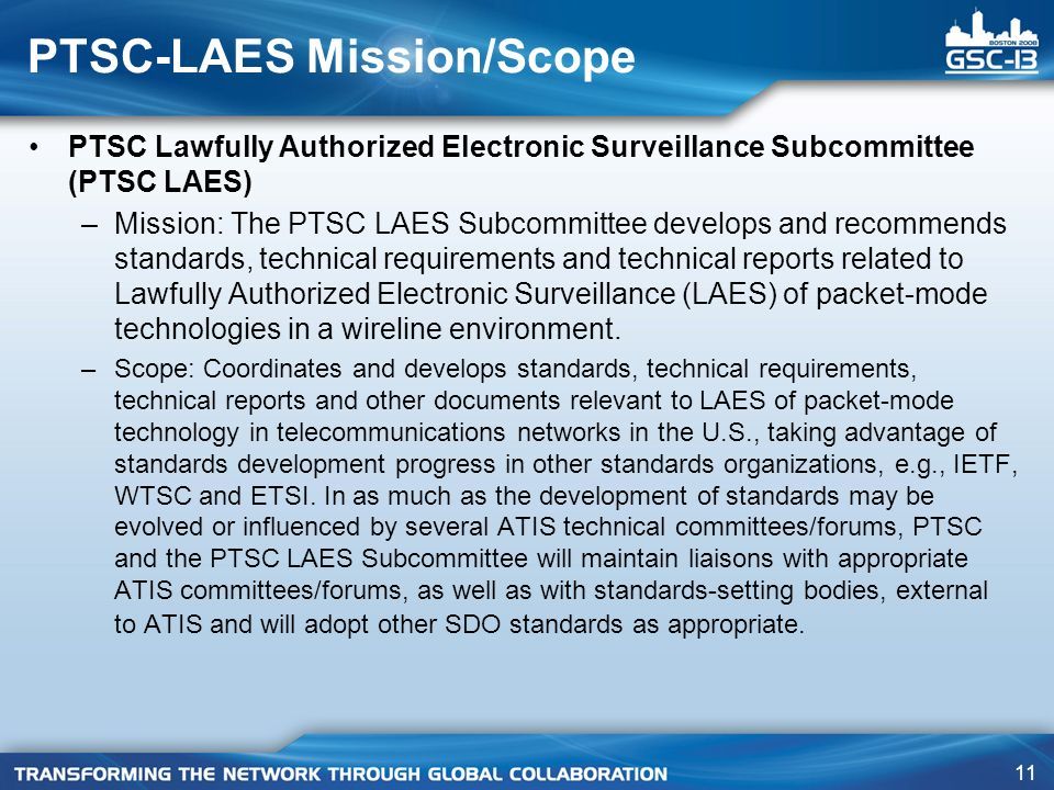 11 PTSC Lawfully Authorized Electronic Surveillance Subcommittee (PTSC LAES) –Mission: The PTSC LAES Subcommittee develops and recommends standards, t