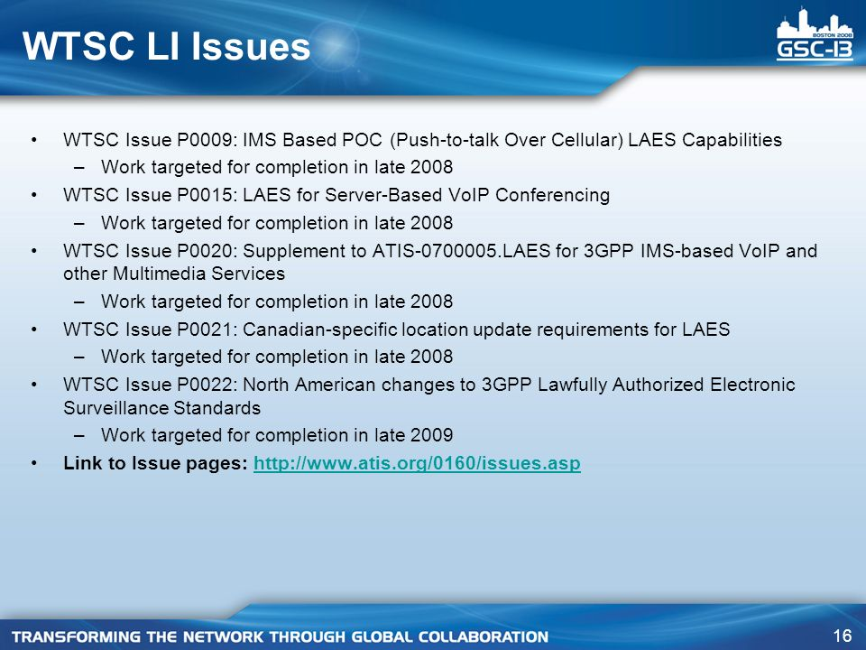 16 WTSC LI Issues WTSC Issue P0009: IMS Based POC (Push-to-talk Over Cellular) LAES Capabilities –Work targeted for completion in late 2008 WTSC Issue