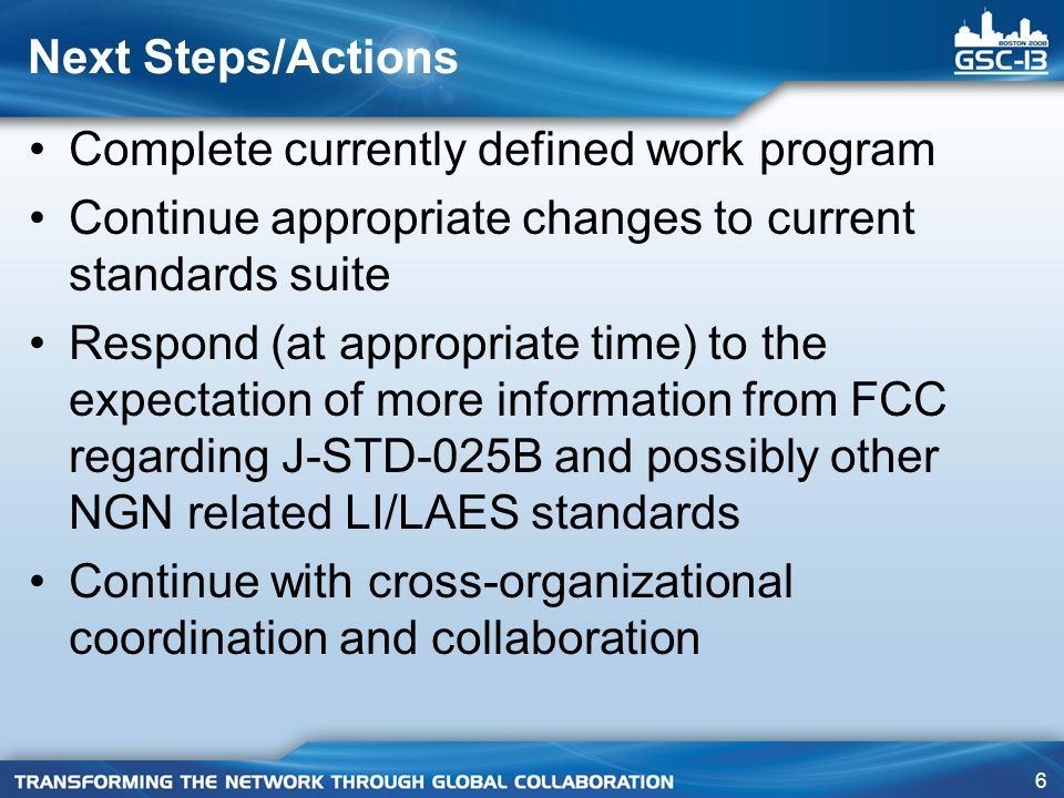6 Next Steps/Actions Complete currently defined work program Continue appropriate changes to current standards suite Respond (at appropriate time) to