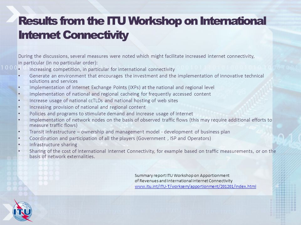 Results from the ITU Workshop on International Internet Connectivity During the discussions, several measures were noted which might facilitate increased internet connectivity, in particular (in no particular order): Increasing competition, in particular for international connectivity Generate an environment that encourages the investment and the implementation of innovative technical solutions and services Implementation of Internet Exchange Points (IXPs) at the national and regional level Implementation of national and regional cacheing for frequently accessed content Increase usage of national ccTLDs and national hosting of web sites Increasing provision of national and regional content Policies and programs to stimulate demand and increase usage of Internet Implementation of network nodes on the basis of observed traffic flows (this may require additional efforts to measure traffic flows) Transit infrastructure – ownership and management model - development of business plan Coordination and participation of all the players (Government, ISP and Operators) Infrastructure sharing Sharing of the cost of International Internet Connectivity, for example based on traffic measurements, or on the basis of network externalities.