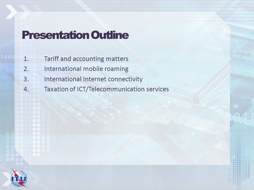 Presentation Outline 1.Tariff and accounting matters 2.International mobile roaming 3.International Internet connectivity 4.Taxation of ICT/Telecommunication services