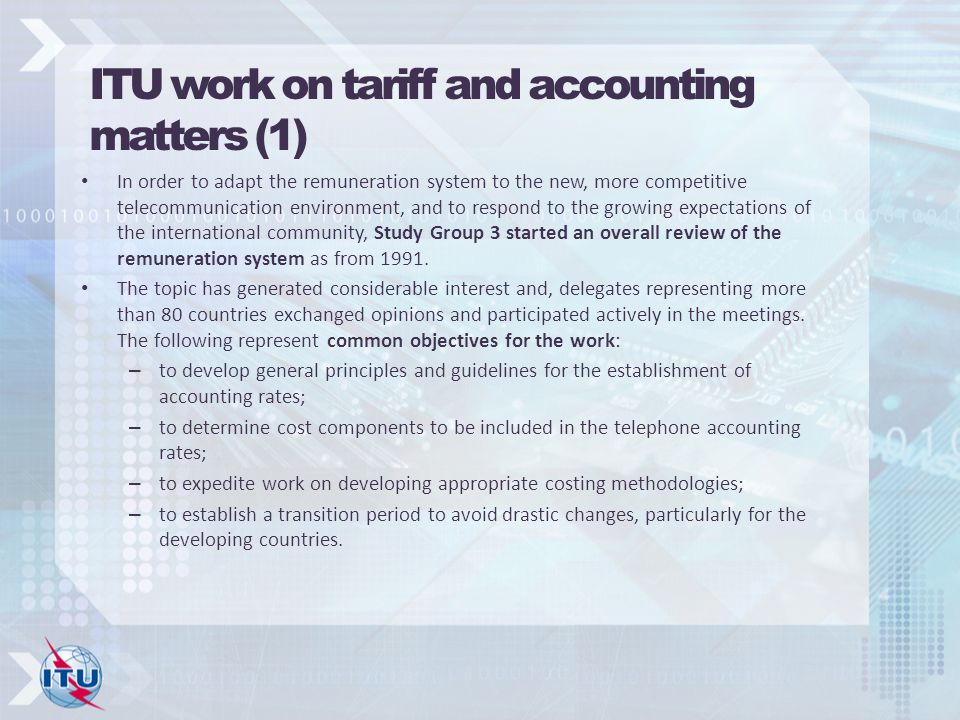 ITU work on tariff and accounting matters (1) In order to adapt the remuneration system to the new, more competitive telecommunication environment, and to respond to the growing expectations of the international community, Study Group 3 started an overall review of the remuneration system as from 1991.