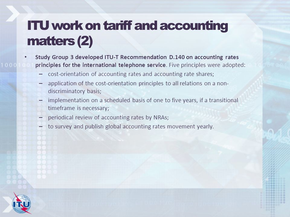ITU work on tariff and accounting matters (2) Study Group 3 developed ITU-T Recommendation D.140 on accounting rates principles for the international telephone service.