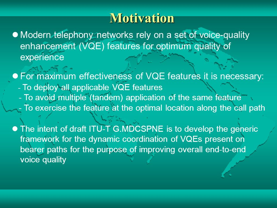 Motivation Modern telephony networks rely on a set of voice-quality enhancement (VQE) features for optimum quality of experience For maximum effectiveness of VQE features it is necessary: - To deploy all applicable VQE features - To avoid multiple (tandem) application of the same feature - To exercise the feature at the optimal location along the call path The intent of draft ITU-T G.MDCSPNE is to develop the generic framework for the dynamic coordination of VQEs present on bearer paths for the purpose of improving overall end-to-end voice quality