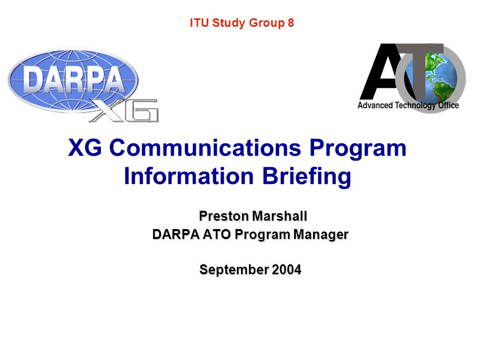 XG Communications Program Information Briefing Preston Marshall Preston Marshall DARPA ATO Program Manager September 2004 ITU Study Group 8