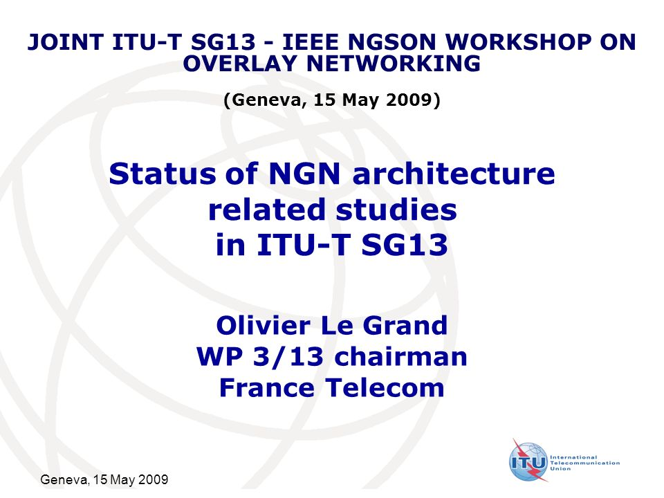 Geneva, 15 May 2009 Status of NGN architecture related studies in ITU-T SG13 Olivier Le Grand WP 3/13 chairman France Telecom JOINT ITU-T SG13 - IEEE NGSON WORKSHOP ON OVERLAY NETWORKING (Geneva, 15 May 2009)
