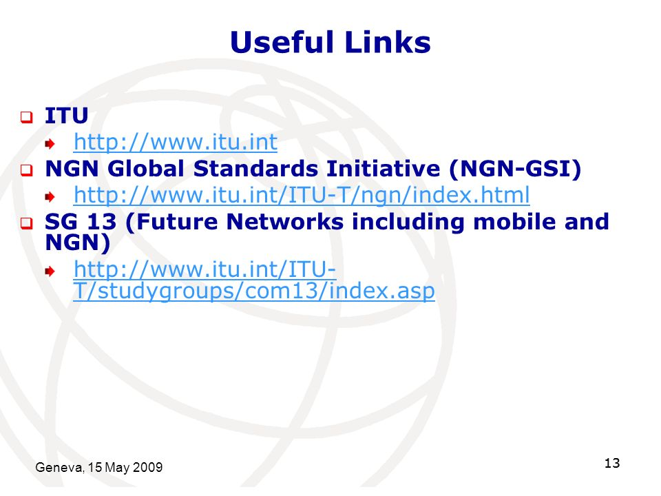 Geneva, 15 May Useful Links ITU   NGN Global Standards Initiative (NGN-GSI)   SG 13 (Future Networks including mobile and NGN)   T/studygroups/com13/index.asp 13