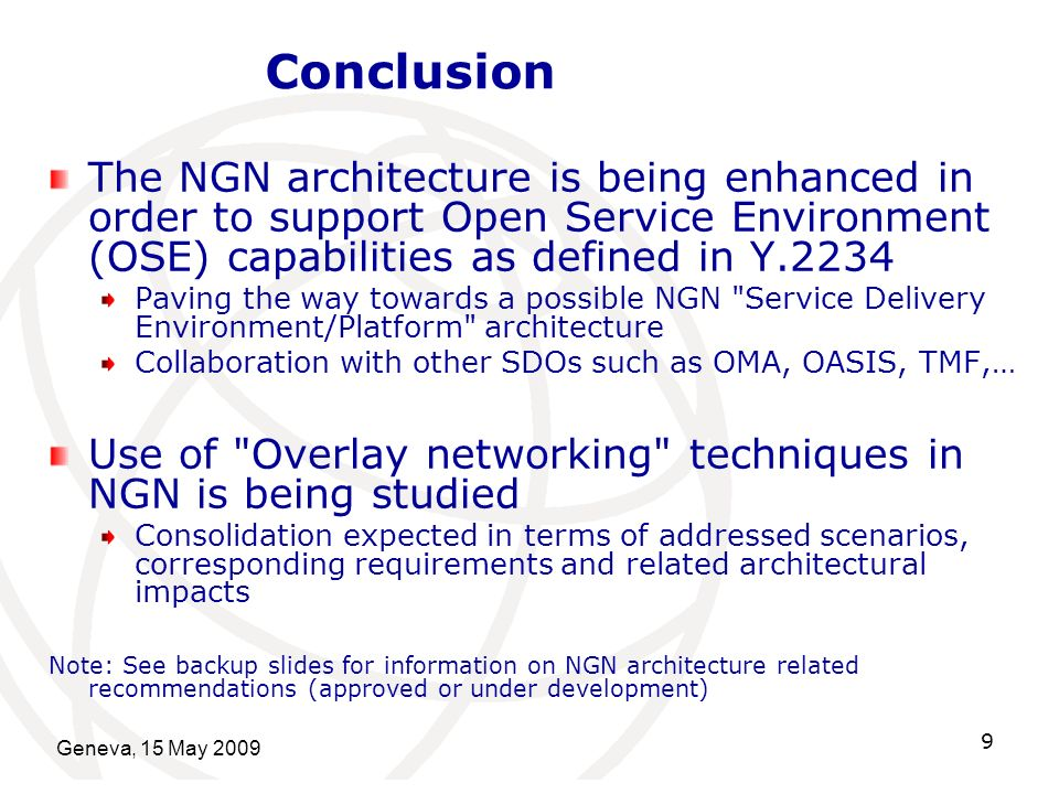 Geneva, 15 May Conclusion The NGN architecture is being enhanced in order to support Open Service Environment (OSE) capabilities as defined in Y.2234 Paving the way towards a possible NGN Service Delivery Environment/Platform architecture Collaboration with other SDOs such as OMA, OASIS, TMF,… Use of Overlay networking techniques in NGN is being studied Consolidation expected in terms of addressed scenarios, corresponding requirements and related architectural impacts Note: See backup slides for information on NGN architecture related recommendations (approved or under development)