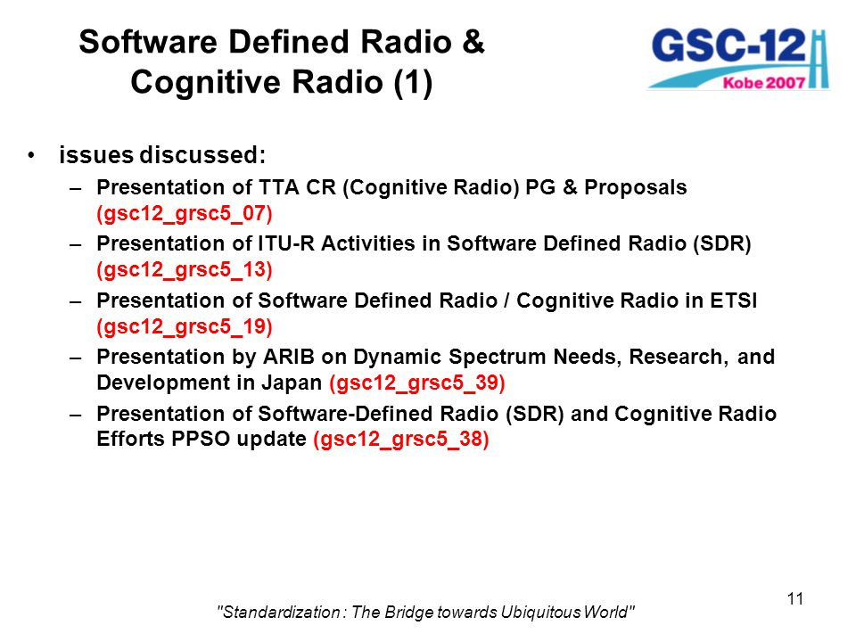 11 Standardization : The Bridge towards Ubiquitous World Software Defined Radio & Cognitive Radio (1) issues discussed: –Presentation of TTA CR (Cognitive Radio) PG & Proposals (gsc12_grsc5_07) –Presentation of ITU-R Activities in Software Defined Radio (SDR) (gsc12_grsc5_13) –Presentation of Software Defined Radio / Cognitive Radio in ETSI (gsc12_grsc5_19) –Presentation by ARIB on Dynamic Spectrum Needs, Research, and Development in Japan (gsc12_grsc5_39) –Presentation of Software-Defined Radio (SDR) and Cognitive Radio Efforts PPSO update (gsc12_grsc5_38)