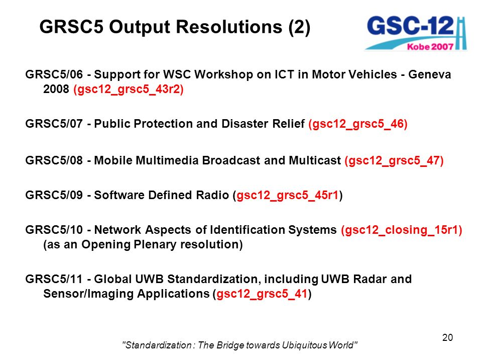 20 Standardization : The Bridge towards Ubiquitous World GRSC5 Output Resolutions (2) GRSC5/06 - Support for WSC Workshop on ICT in Motor Vehicles - Geneva 2008 (gsc12_grsc5_43r2) GRSC5/07 - Public Protection and Disaster Relief (gsc12_grsc5_46) GRSC5/08 - Mobile Multimedia Broadcast and Multicast (gsc12_grsc5_47) GRSC5/09 - Software Defined Radio (gsc12_grsc5_45r1) GRSC5/10 - Network Aspects of Identification Systems (gsc12_closing_15r1) (as an Opening Plenary resolution) GRSC5/11 - Global UWB Standardization, including UWB Radar and Sensor/Imaging Applications (gsc12_grsc5_41)