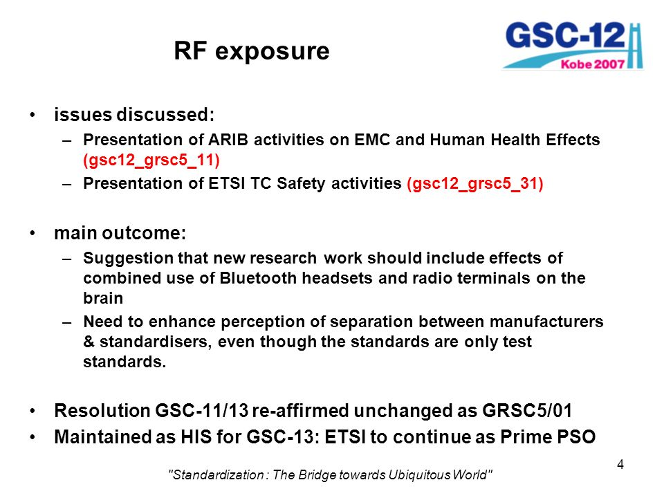 4 Standardization : The Bridge towards Ubiquitous World RF exposure issues discussed: –Presentation of ARIB activities on EMC and Human Health Effects (gsc12_grsc5_11) –Presentation of ETSI TC Safety activities (gsc12_grsc5_31) main outcome: –Suggestion that new research work should include effects of combined use of Bluetooth headsets and radio terminals on the brain –Need to enhance perception of separation between manufacturers & standardisers, even though the standards are only test standards.