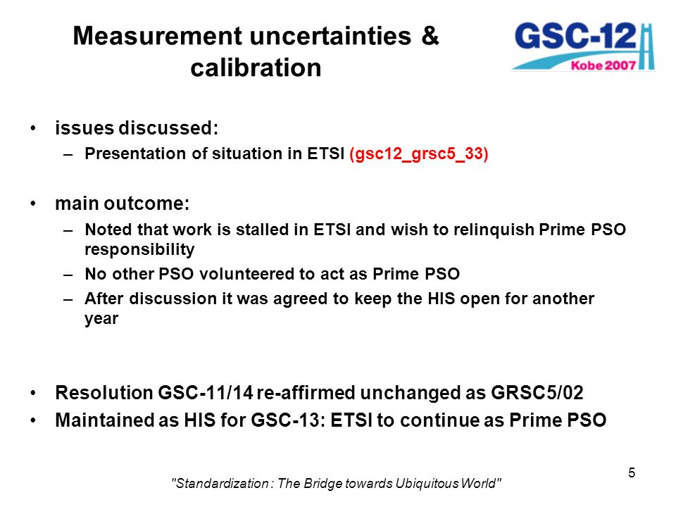 5 Standardization : The Bridge towards Ubiquitous World Measurement uncertainties & calibration issues discussed: –Presentation of situation in ETSI (gsc12_grsc5_33) main outcome: –Noted that work is stalled in ETSI and wish to relinquish Prime PSO responsibility –No other PSO volunteered to act as Prime PSO –After discussion it was agreed to keep the HIS open for another year Resolution GSC-11/14 re-affirmed unchanged as GRSC5/02 Maintained as HIS for GSC-13: ETSI to continue as Prime PSO