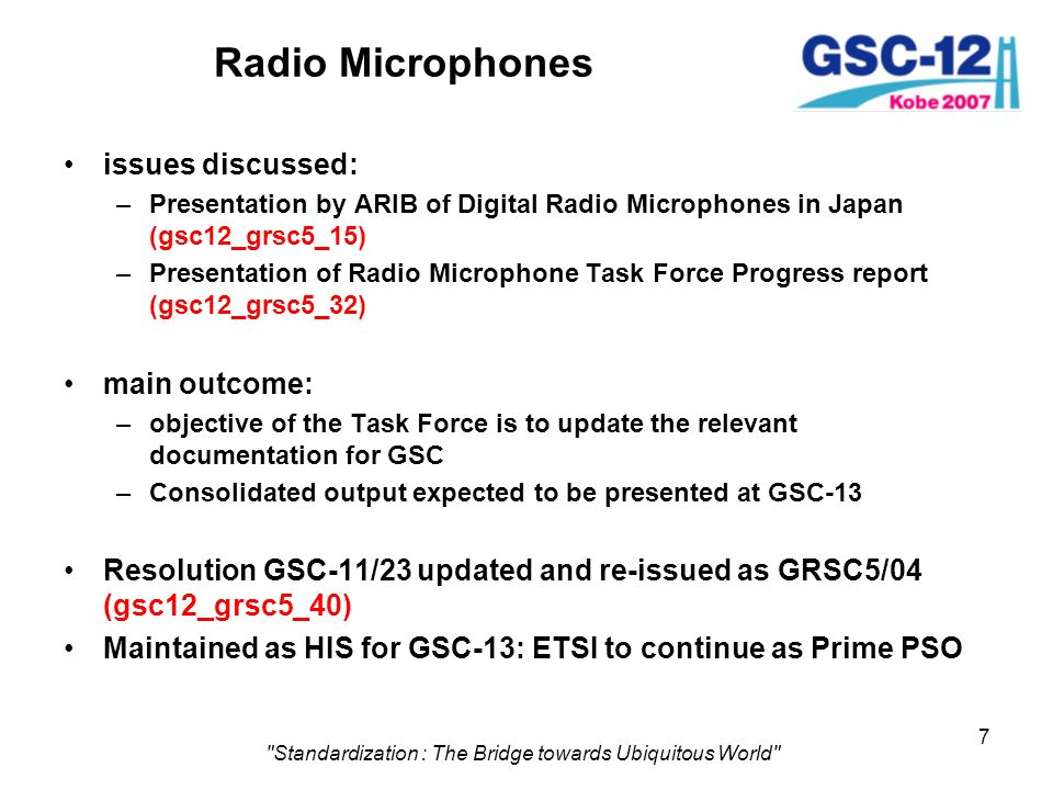 7 Standardization : The Bridge towards Ubiquitous World Radio Microphones issues discussed: –Presentation by ARIB of Digital Radio Microphones in Japan (gsc12_grsc5_15) –Presentation of Radio Microphone Task Force Progress report (gsc12_grsc5_32) main outcome: –objective of the Task Force is to update the relevant documentation for GSC –Consolidated output expected to be presented at GSC-13 Resolution GSC-11/23 updated and re-issued as GRSC5/04 (gsc12_grsc5_40) Maintained as HIS for GSC-13: ETSI to continue as Prime PSO