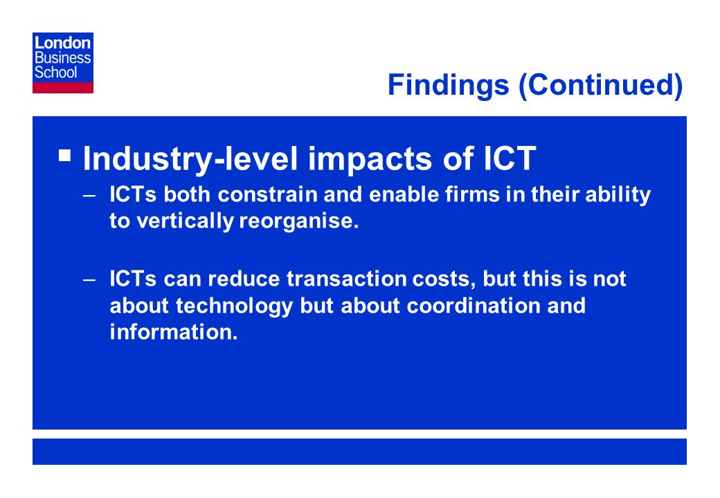 Page 10 Findings (Continued) Industry-level impacts of ICT –ICTs both constrain and enable firms in their ability to vertically reorganise.