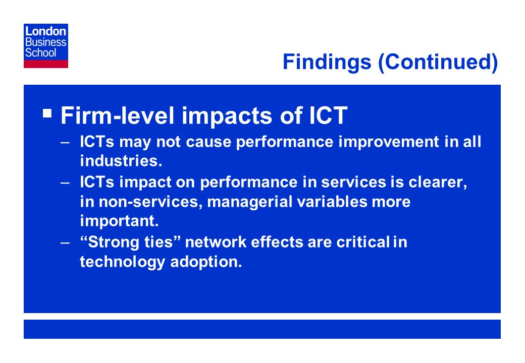 Page 11 Findings (Continued) Firm-level impacts of ICT –ICTs may not cause performance improvement in all industries.