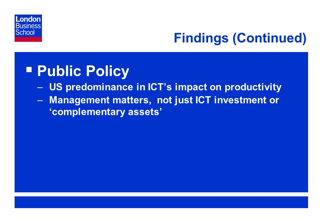 Page 12 Findings (Continued) Public Policy –US predominance in ICTs impact on productivity –Management matters, not just ICT investment or complementary assets