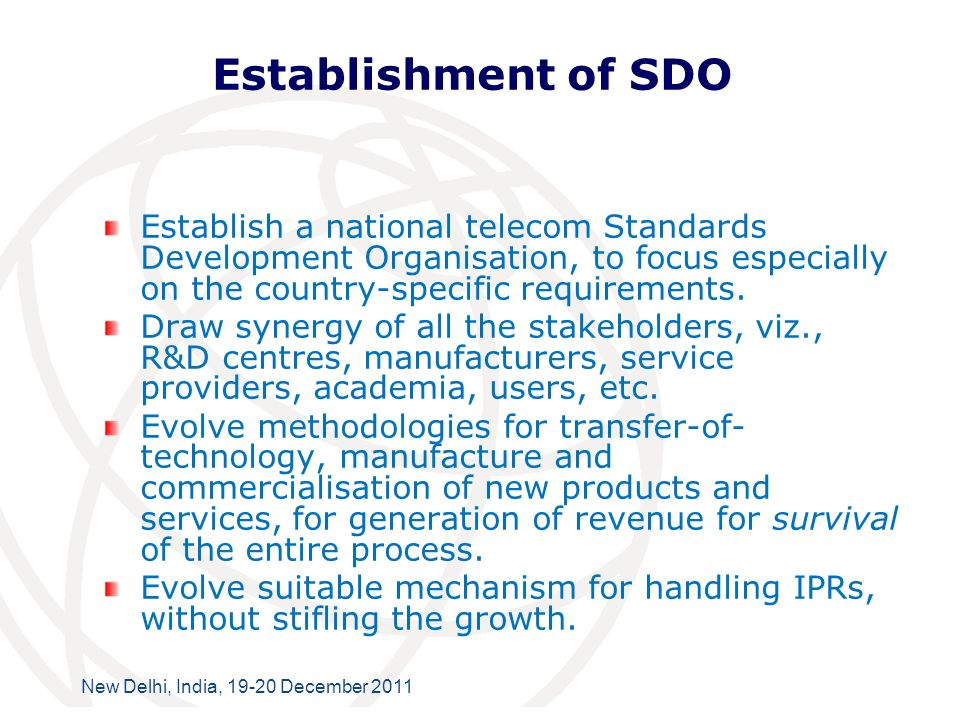 International Telecommunication Union New Delhi, India, 19-20 December 2011 Establishment of SDO Establish a national telecom Standards Development Organisation, to focus especially on the country-specific requirements.