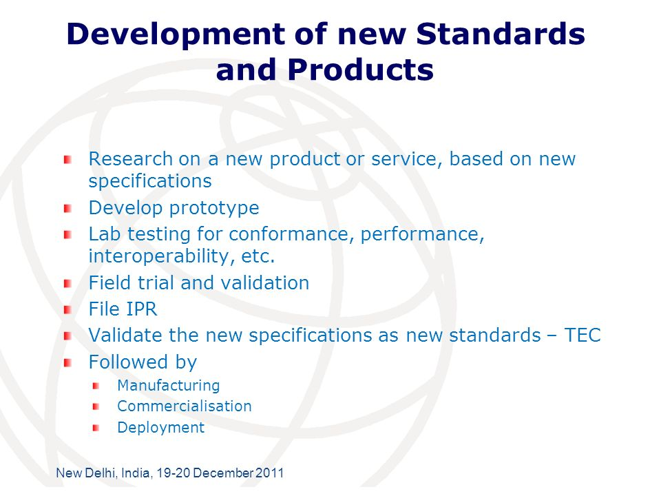International Telecommunication Union New Delhi, India, 19-20 December 2011 Development of new Standards and Products Research on a new product or service, based on new specifications Develop prototype Lab testing for conformance, performance, interoperability, etc.