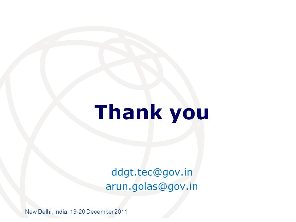International Telecommunication Union New Delhi, India, 19-20 December 2011 Thank you ddgt.tec@gov.in arun.golas@gov.in