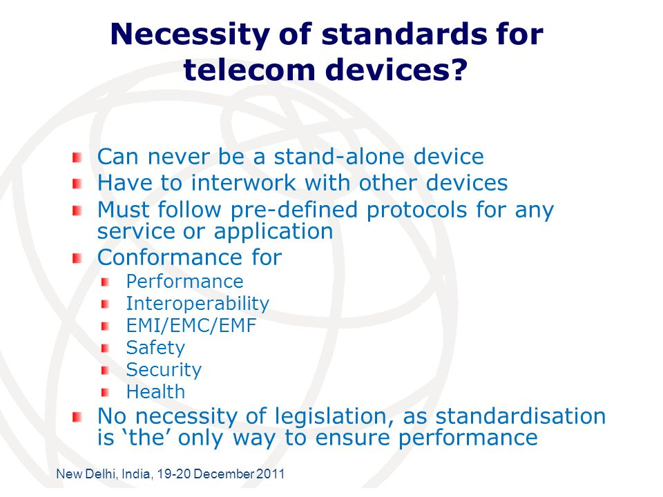 International Telecommunication Union New Delhi, India, 19-20 December 2011 Necessity of standards for telecom devices.