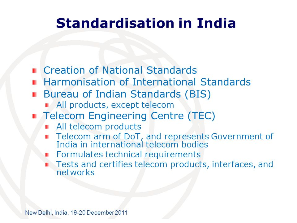 International Telecommunication Union New Delhi, India, 19-20 December 2011 Standardisation in India Creation of National Standards Harmonisation of International Standards Bureau of Indian Standards (BIS) All products, except telecom Telecom Engineering Centre (TEC) All telecom products Telecom arm of DoT, and represents Government of India in international telecom bodies Formulates technical requirements Tests and certifies telecom products, interfaces, and networks