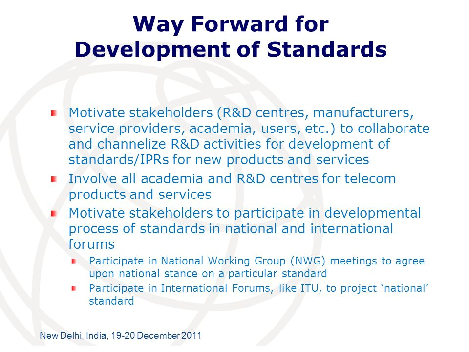 International Telecommunication Union New Delhi, India, 19-20 December 2011 Way Forward for Development of Standards Motivate stakeholders (R&D centres, manufacturers, service providers, academia, users, etc.) to collaborate and channelize R&D activities for development of standards/IPRs for new products and services Involve all academia and R&D centres for telecom products and services Motivate stakeholders to participate in developmental process of standards in national and international forums Participate in National Working Group (NWG) meetings to agree upon national stance on a particular standard Participate in International Forums, like ITU, to project national standard