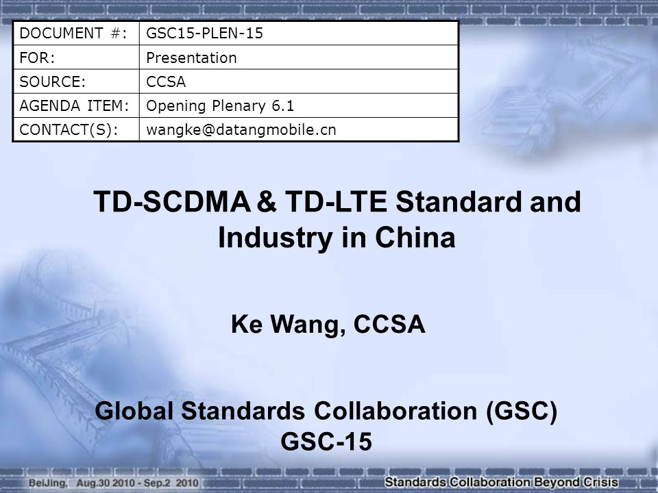 DOCUMENT #:GSC15-PLEN-15 FOR:Presentation SOURCE:CCSA AGENDA ITEM:Opening Plenary 6.1 CONTACT(S):wangke@datangmobile.cn TD-SCDMA & TD-LTE Standard and Industry in China Ke Wang, CCSA Global Standards Collaboration (GSC) GSC-15