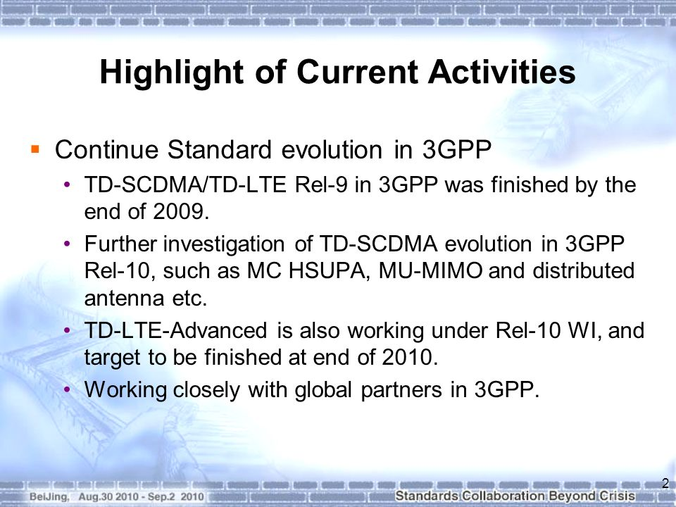 Highlight of Current Activities Continue Standard evolution in CCSA The TD-SCDMA Industry standard Phase 4 has just been finished by Aug, 2010.