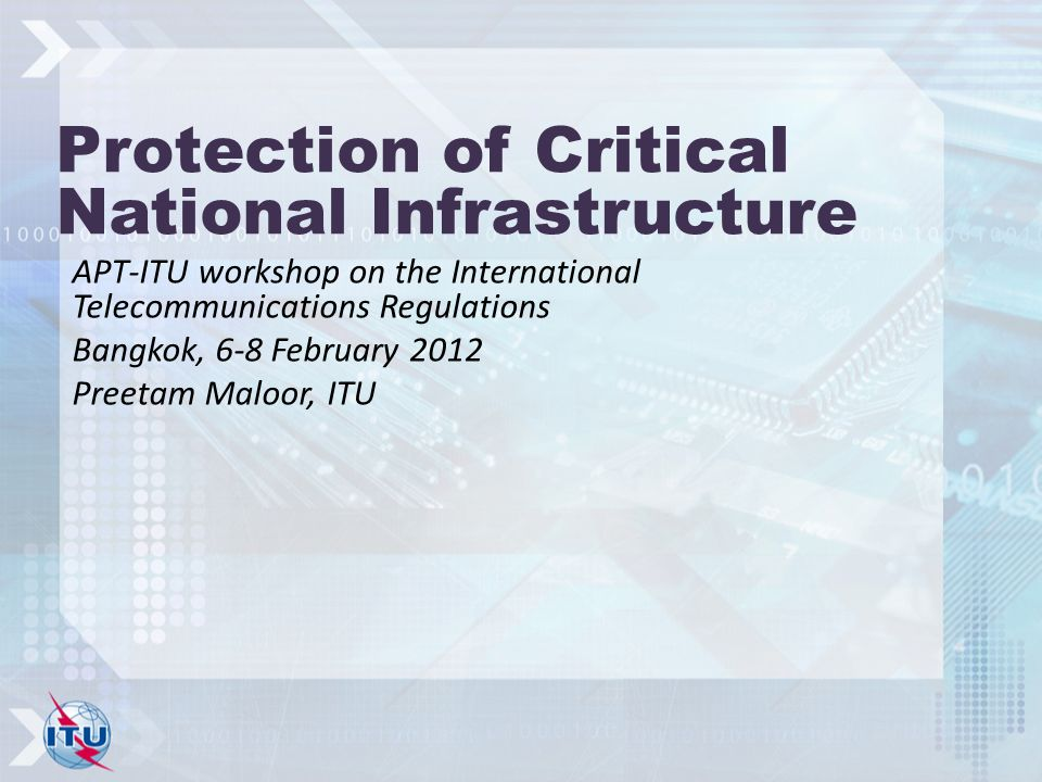 Protection of Critical National Infrastructure APT-ITU workshop on the International Telecommunications Regulations Bangkok, 6-8 February 2012 Preetam