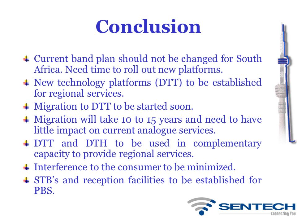 Conclusion Current band plan should not be changed for South Africa. Need time to roll out new platforms. New technology platforms (DTT) to be establi