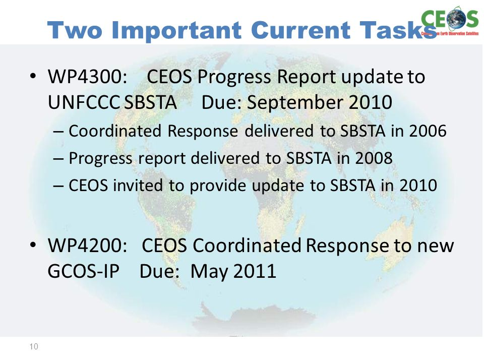 Two Important Current Tasks WP4300: CEOS Progress Report update to UNFCCC SBSTA Due: September 2010 – Coordinated Response delivered to SBSTA in 2006 – Progress report delivered to SBSTA in 2008 – CEOS invited to provide update to SBSTA in 2010 WP4200: CEOS Coordinated Response to new GCOS-IP Due: May 2011 10