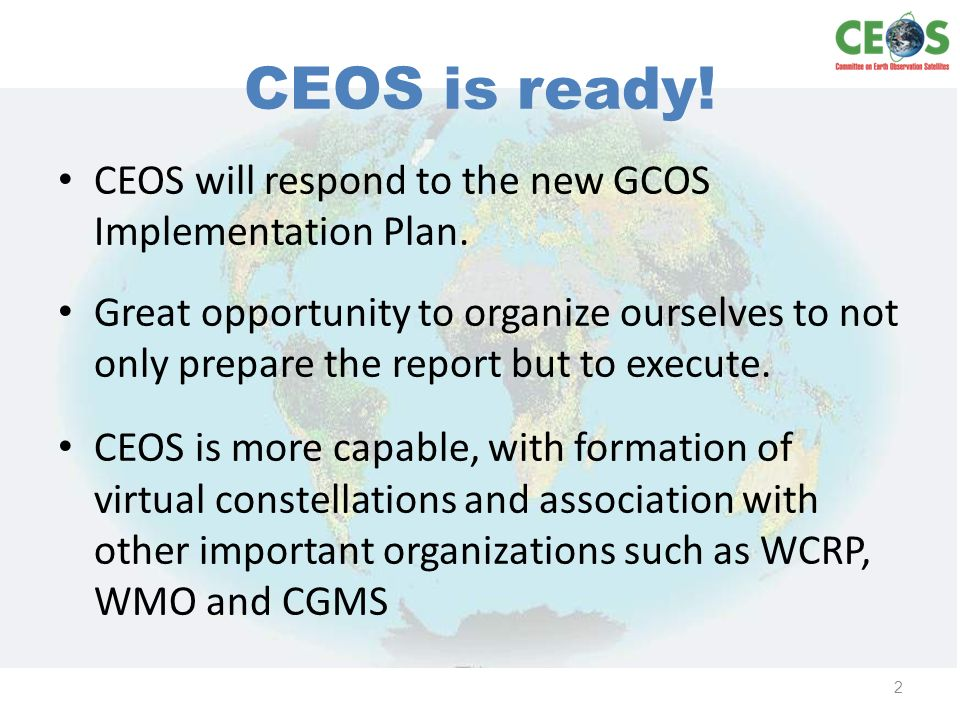 2010 CEOS Progress Report Status Report builds on 2008 update report Contains inputs from CEOS climate action teams and other stakeholders Several iterations with input from providers and reviewers All 59 actions were addressed because we want to transition to the development of new and/or redefine actions for the new CEOS response.