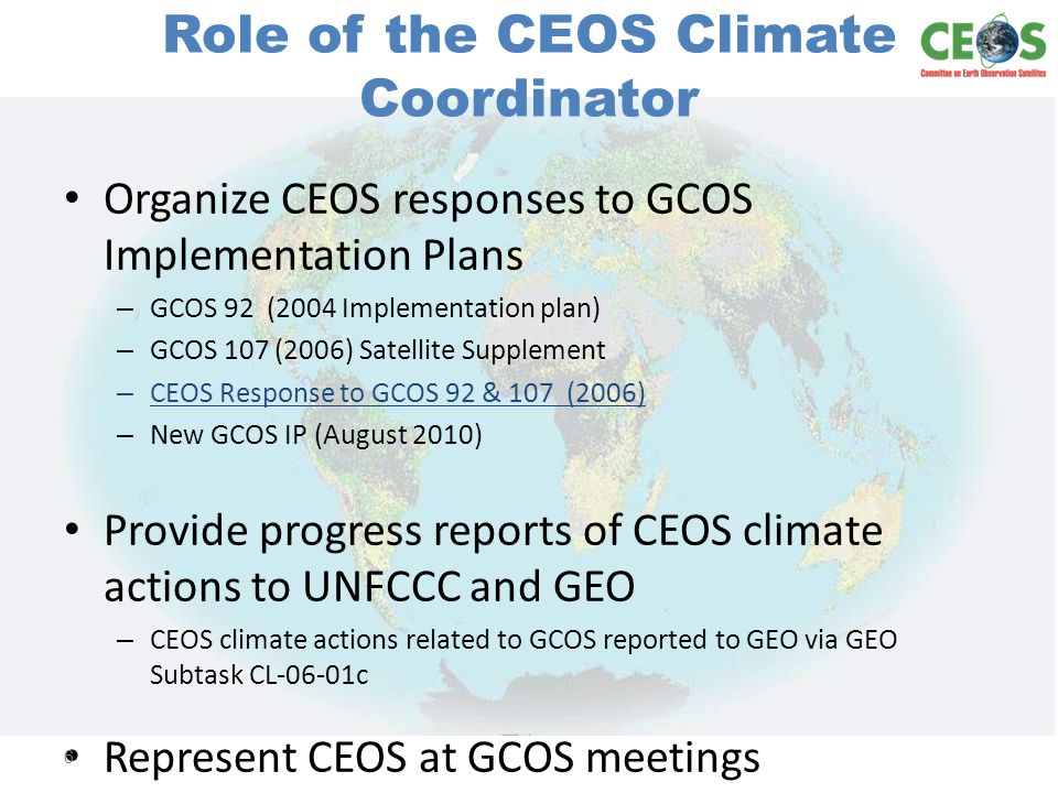 Role of the CEOS Climate Coordinator Organize CEOS responses to GCOS Implementation Plans – GCOS 92 (2004 Implementation plan) – GCOS 107 (2006) Satellite Supplement – CEOS Response to GCOS 92 & 107 (2006) – New GCOS IP (August 2010) Provide progress reports of CEOS climate actions to UNFCCC and GEO – CEOS climate actions related to GCOS reported to GEO via GEO Subtask CL-06-01c Represent CEOS at GCOS meetings 6