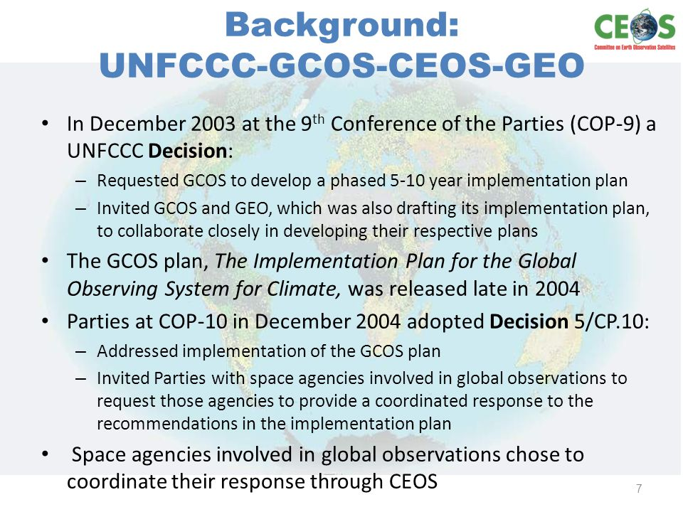 Background: UNFCCC-GCOS-CEOS-GEO In December 2003 at the 9 th Conference of the Parties (COP-9) a UNFCCC Decision: – Requested GCOS to develop a phased 5-10 year implementation plan – Invited GCOS and GEO, which was also drafting its implementation plan, to collaborate closely in developing their respective plans The GCOS plan, The Implementation Plan for the Global Observing System for Climate, was released late in 2004 Parties at COP-10 in December 2004 adopted Decision 5/CP.10: – Addressed implementation of the GCOS plan – Invited Parties with space agencies involved in global observations to request those agencies to provide a coordinated response to the recommendations in the implementation plan Space agencies involved in global observations chose to coordinate their response through CEOS 7