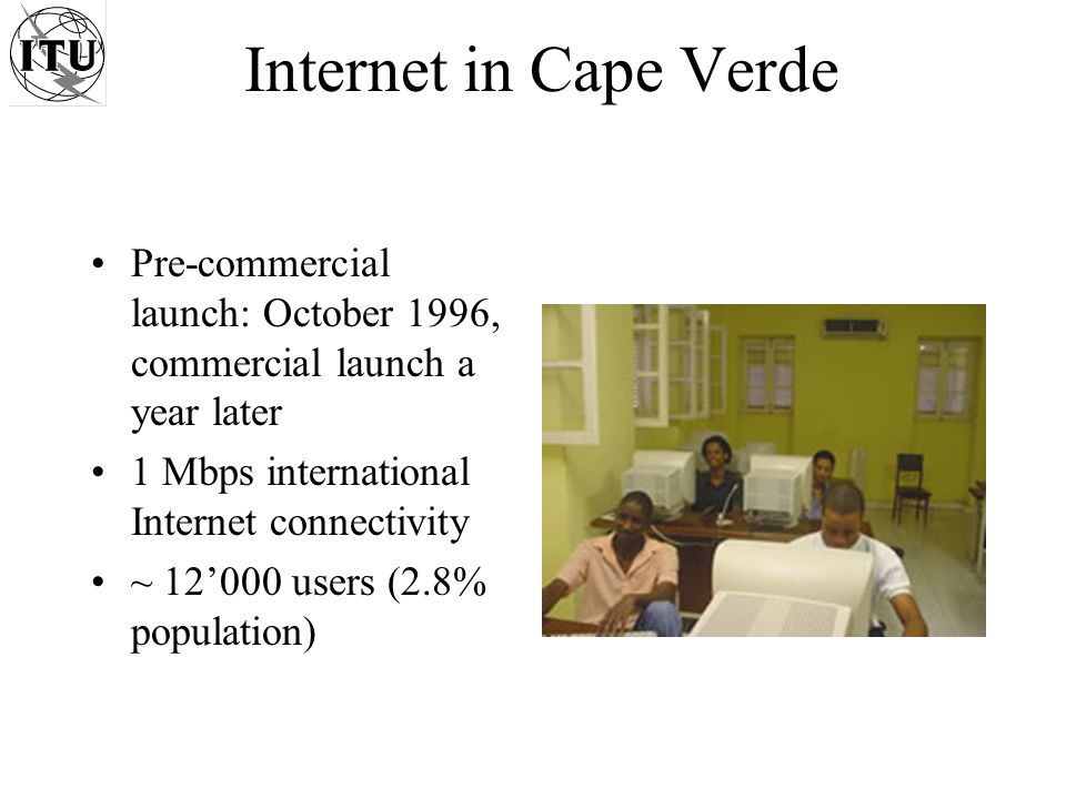 Internet in Cape Verde Pre-commercial launch: October 1996, commercial launch a year later 1 Mbps international Internet connectivity ~ 12000 users (2.8% population)