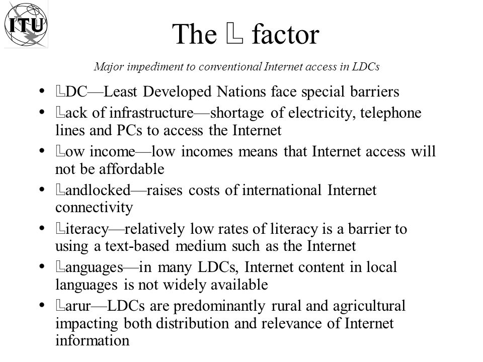 The L factor L DCLeast Developed Nations face special barriers L ack of infrastructureshortage of electricity, telephone lines and PCs to access the Internet L ow incomelow incomes means that Internet access will not be affordable L andlockedraises costs of international Internet connectivity L iteracyrelatively low rates of literacy is a barrier to using a text-based medium such as the Internet L anguagesin many LDCs, Internet content in local languages is not widely available L arurLDCs are predominantly rural and agricultural impacting both distribution and relevance of Internet information Major impediment to conventional Internet access in LDCs