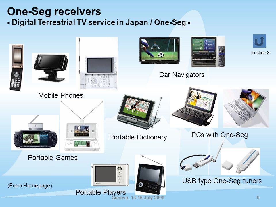 Geneva, 13-16 July 2009 One-Seg receivers - Digital Terrestrial TV service in Japan / One-Seg - 9 Mobile Phones Portable Games PCs with One-Seg Car Na